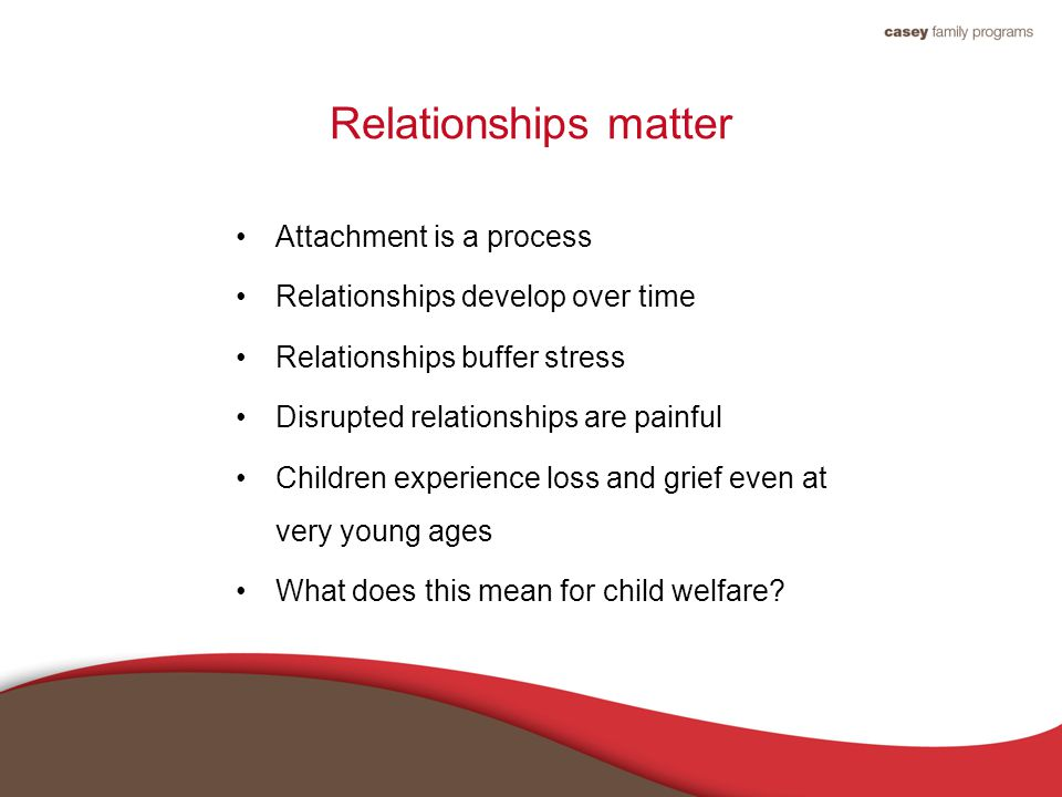Relationships matter Attachment is a process Relationships develop over time Relationships buffer stress Disrupted relationships are painful Children experience loss and grief even at very young ages What does this mean for child welfare