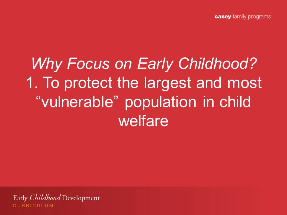Why Focus on Early Childhood. 1.