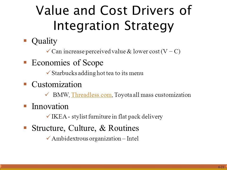 6-21 Value and Cost Drivers of Integration Strategy  Quality Can increase perceived value & lower cost (V − C)  Economies of Scope Starbucks adding hot tea to its menu  Customization BMW, Threadless.com, Toyota all mass customizationThreadless.com  Innovation IKEA - stylist furniture in flat pack delivery  Structure, Culture, & Routines Ambidextrous organization – Intel