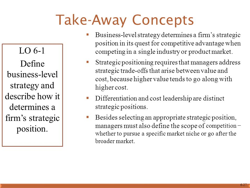 6-27 Take-Away Concepts LO 6-1 Define business-level strategy and describe how it determines a firm's strategic position.