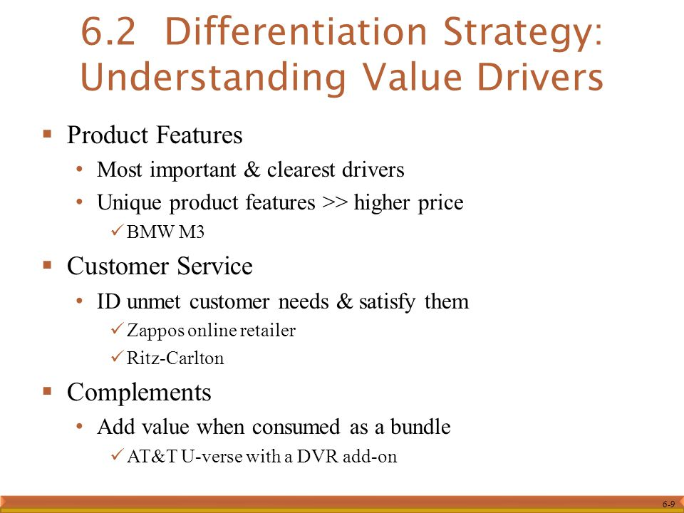 6-9  Product Features Most important & clearest drivers Unique product features >> higher price BMW M3  Customer Service ID unmet customer needs & satisfy them Zappos online retailer Ritz-Carlton  Complements Add value when consumed as a bundle AT&T U-verse with a DVR add-on 6.2 Differentiation Strategy: Understanding Value Drivers