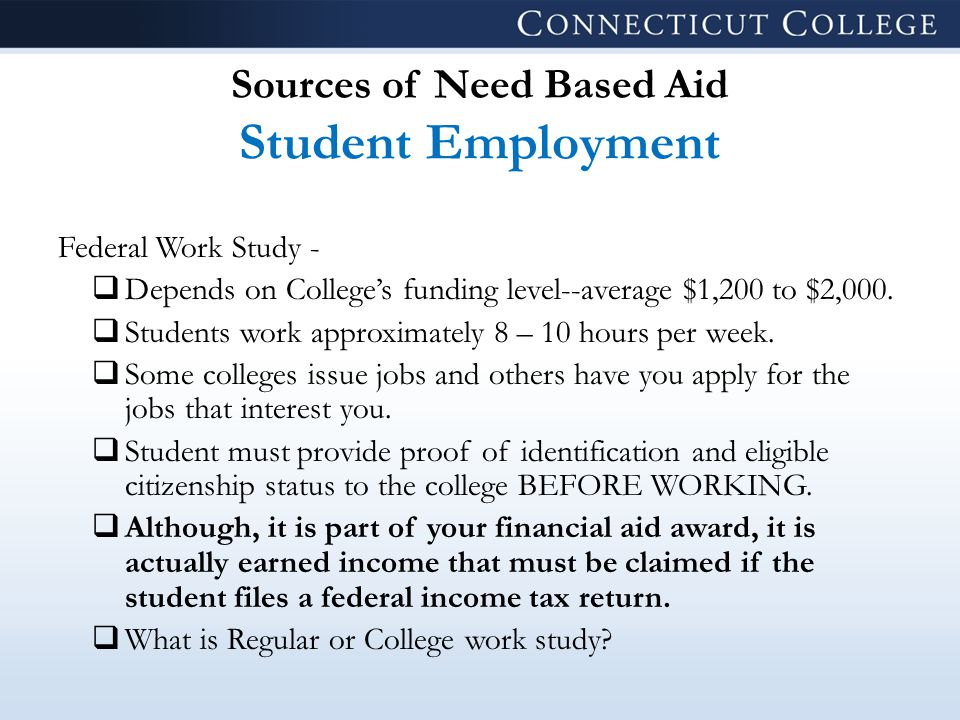 Sources of Need Based Aid Student Employment Federal Work Study -  Depends on College's funding level--average $1,200 to $2,000.
