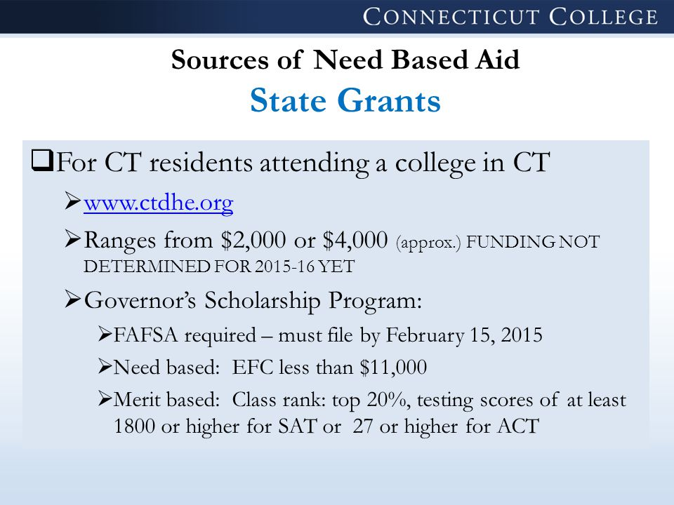 Sources of Need Based Aid State Grants  For CT residents attending a college in CT  www.ctdhe.org www.ctdhe.org  Ranges from $2,000 or $4,000 (approx.) FUNDING NOT DETERMINED FOR 2015-16 YET  Governor's Scholarship Program:  FAFSA required – must file by February 15, 2015  Need based: EFC less than $11,000  Merit based: Class rank: top 20%, testing scores of at least 1800 or higher for SAT or 27 or higher for ACT