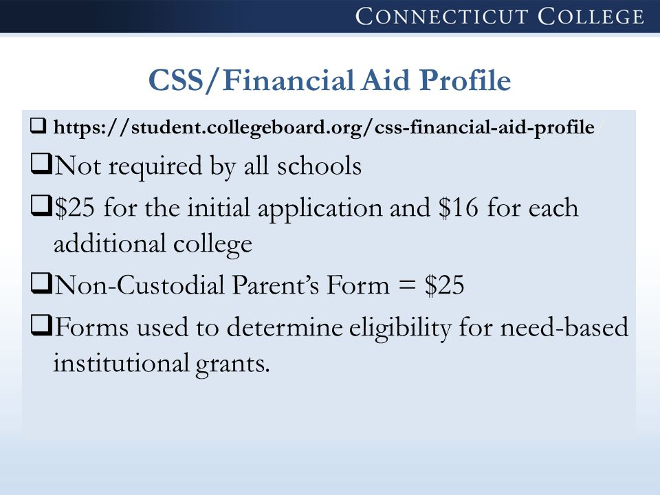 CSS/Financial Aid Profile  https://student.collegeboard.org/css-financial-aid-profile/  Not required by all schools  $25 for the initial application and $16 for each additional college  Non-Custodial Parent's Form = $25  Forms used to determine eligibility for need-based institutional grants.