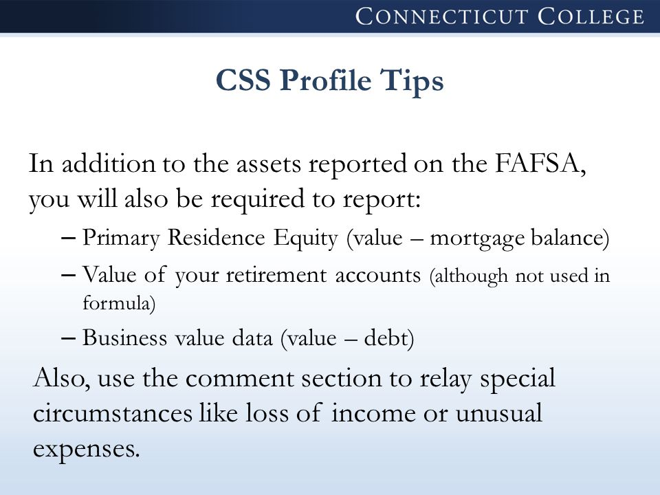 CSS Profile Tips In addition to the assets reported on the FAFSA, you will also be required to report: – Primary Residence Equity (value – mortgage balance) – Value of your retirement accounts (although not used in formula) – Business value data (value – debt) Also, use the comment section to relay special circumstances like loss of income or unusual expenses.