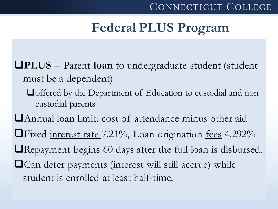 Federal PLUS Program  PLUS = Parent loan to undergraduate student (student must be a dependent)  offered by the Department of Education to custodial and non custodial parents  Annual loan limit: cost of attendance minus other aid  Fixed interest rate 7.21%, Loan origination fees 4.292%  Repayment begins 60 days after the full loan is disbursed.