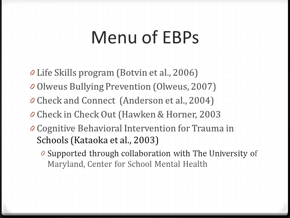 Menu of EBPs 0 Life Skills program (Botvin et al., 2006) 0 Olweus Bullying Prevention (Olweus, 2007) 0 Check and Connect (Anderson et al., 2004) 0 Che