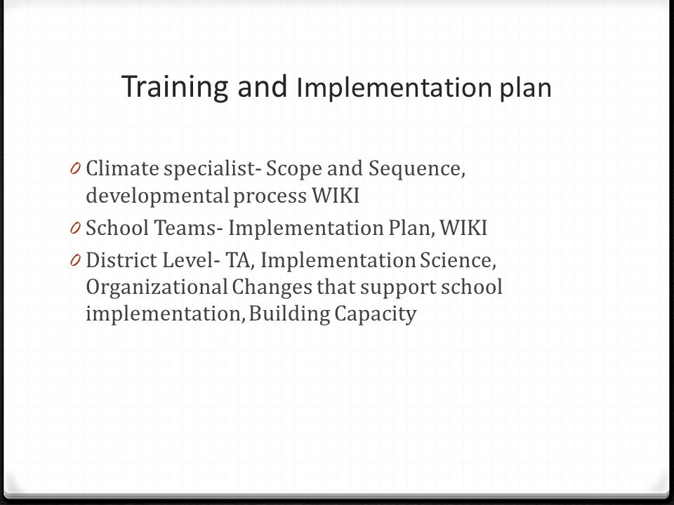 Training and Implementation plan 0 Climate specialist- Scope and Sequence, developmental process WIKI 0 School Teams- Implementation Plan, WIKI 0 Dist