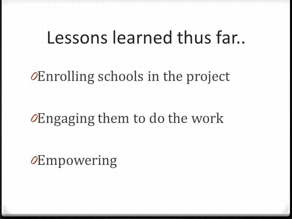 Lessons learned thus far.. 0 Enrolling schools in the project 0 Engaging them to do the work 0 Empowering