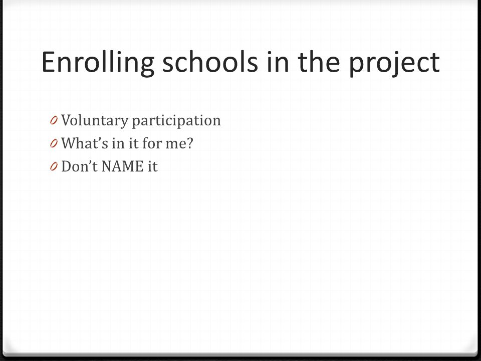 Enrolling schools in the project 0 Voluntary participation 0 What's in it for me? 0 Don't NAME it