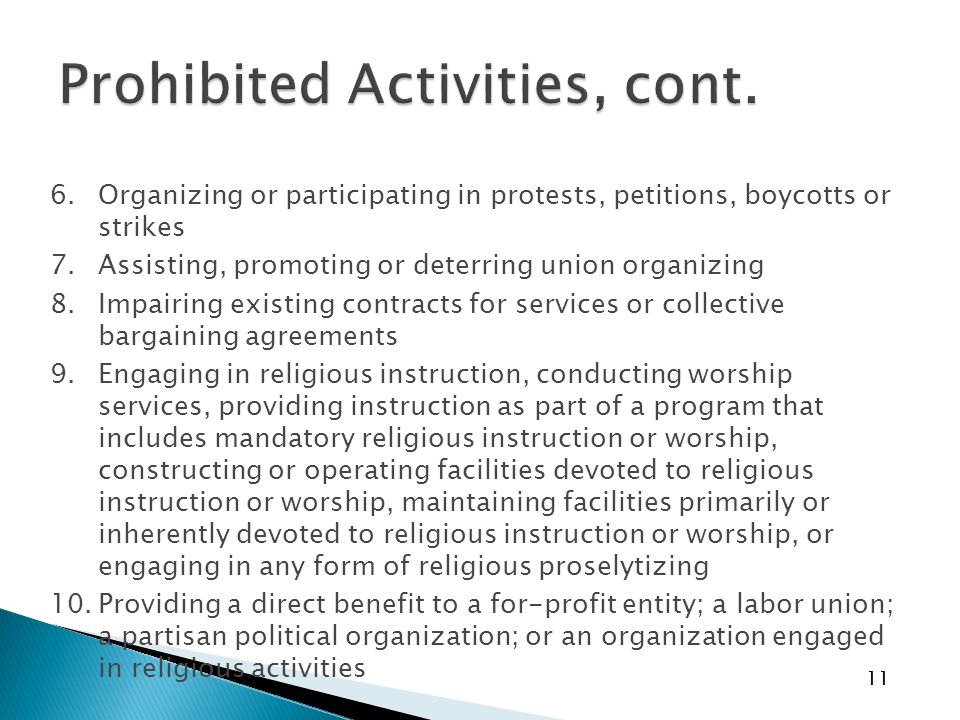 11 6.Organizing or participating in protests, petitions, boycotts or strikes 7.Assisting, promoting or deterring union organizing 8.Impairing existing contracts for services or collective bargaining agreements 9.Engaging in religious instruction, conducting worship services, providing instruction as part of a program that includes mandatory religious instruction or worship, constructing or operating facilities devoted to religious instruction or worship, maintaining facilities primarily or inherently devoted to religious instruction or worship, or engaging in any form of religious proselytizing 10.Providing a direct benefit to a for-profit entity; a labor union; a partisan political organization; or an organization engaged in religious activities