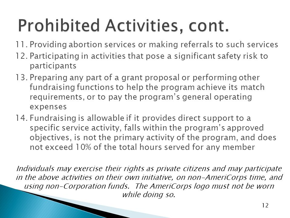 12 11.Providing abortion services or making referrals to such services 12.Participating in activities that pose a significant safety risk to participants 13.Preparing any part of a grant proposal or performing other fundraising functions to help the program achieve its match requirements, or to pay the program's general operating expenses 14.Fundraising is allowable if it provides direct support to a specific service activity, falls within the program's approved objectives, is not the primary activity of the program, and does not exceed 10% of the total hours served for any member Individuals may exercise their rights as private citizens and may participate in the above activities on their own initiative, on non-AmeriCorps time, and using non-Corporation funds.