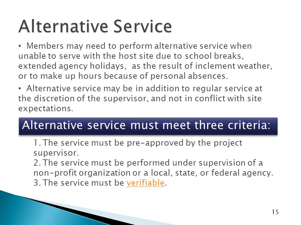 15 Members may need to perform alternative service when unable to serve with the host site due to school breaks, extended agency holidays, as the result of inclement weather, or to make up hours because of personal absences.