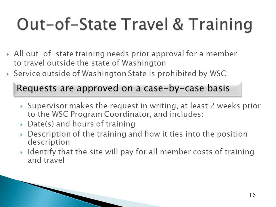 16  All out-of-state training needs prior approval for a member to travel outside the state of Washington  Service outside of Washington State is prohibited by WSC  Supervisor makes the request in writing, at least 2 weeks prior to the WSC Program Coordinator, and includes:  Date(s) and hours of training  Description of the training and how it ties into the position description  Identify that the site will pay for all member costs of training and travel Requests are approved on a case-by-case basis