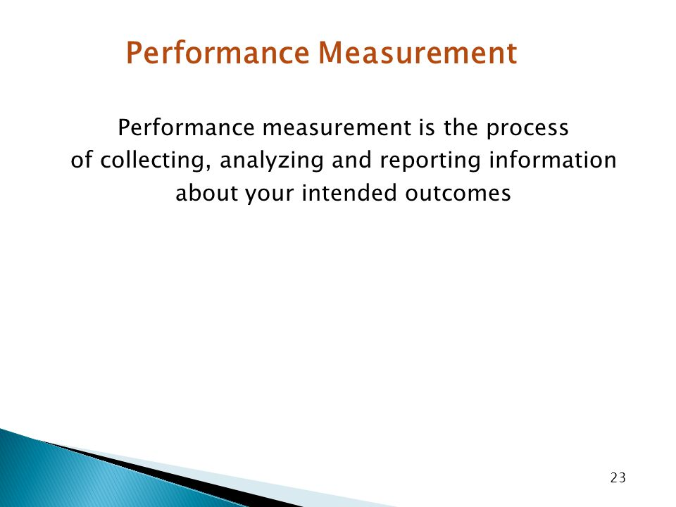 23 Performance measurement is the process of collecting, analyzing and reporting information about your intended outcomes Performance Measurement