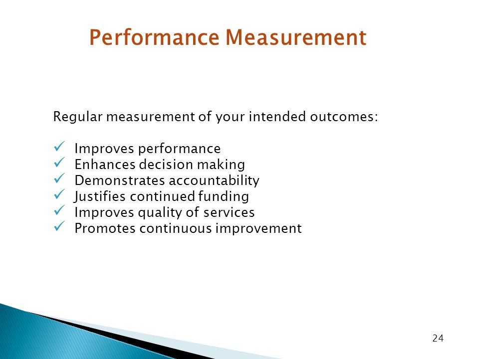 24 Regular measurement of your intended outcomes: Improves performance Enhances decision making Demonstrates accountability Justifies continued funding Improves quality of services Promotes continuous improvement Performance Measurement