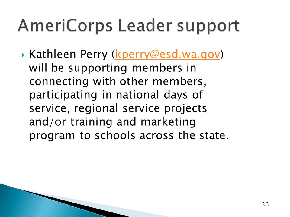 36  Kathleen Perry (kperry@esd.wa.gov) will be supporting members in connecting with other members, participating in national days of service, regional service projects and/or training and marketing program to schools across the state.kperry@esd.wa.gov