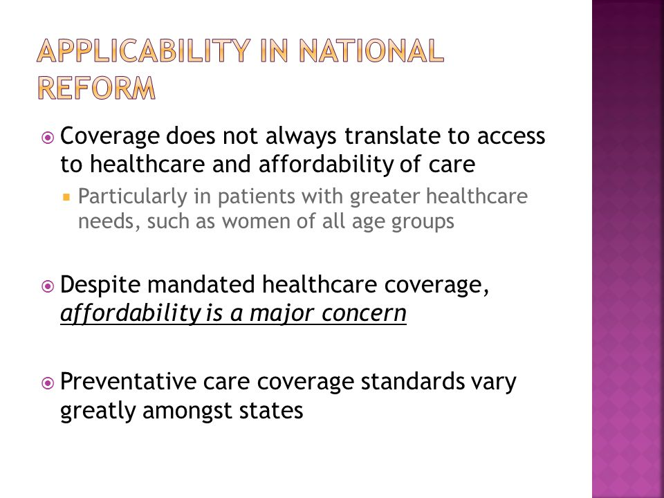  Coverage does not always translate to access to healthcare and affordability of care  Particularly in patients with greater healthcare needs, such as women of all age groups  Despite mandated healthcare coverage, affordability is a major concern  Preventative care coverage standards vary greatly amongst states