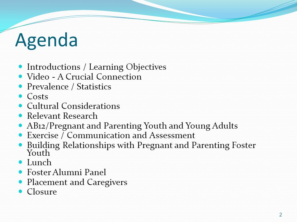 Agenda Introductions / Learning Objectives Video - A Crucial Connection Prevalence / Statistics Costs Cultural Considerations Relevant Research AB12/Pregnant and Parenting Youth and Young Adults Exercise / Communication and Assessment Building Relationships with Pregnant and Parenting Foster Youth Lunch Foster Alumni Panel Placement and Caregivers Closure 2
