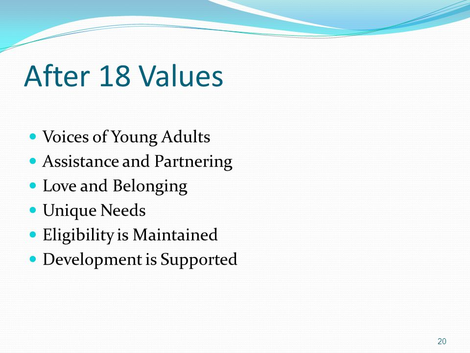 After 18 Values Voices of Young Adults Assistance and Partnering Love and Belonging Unique Needs Eligibility is Maintained Development is Supported 20