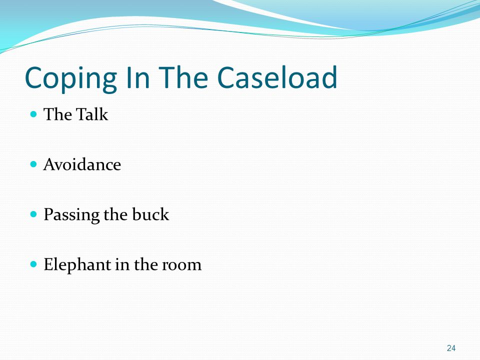 Coping In The Caseload The Talk Avoidance Passing the buck Elephant in the room 24