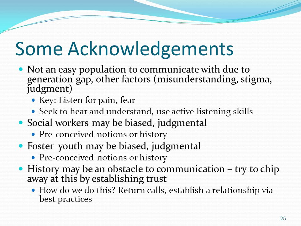 Some Acknowledgements Not an easy population to communicate with due to generation gap, other factors (misunderstanding, stigma, judgment) Key: Listen for pain, fear Seek to hear and understand, use active listening skills Social workers may be biased, judgmental Pre-conceived notions or history Foster youth may be biased, judgmental Pre-conceived notions or history History may be an obstacle to communication – try to chip away at this by establishing trust How do we do this.