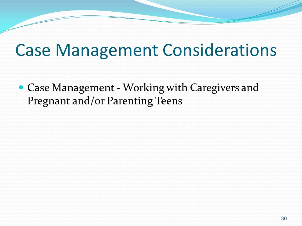 Case Management Considerations Case Management - Working with Caregivers and Pregnant and/or Parenting Teens 30