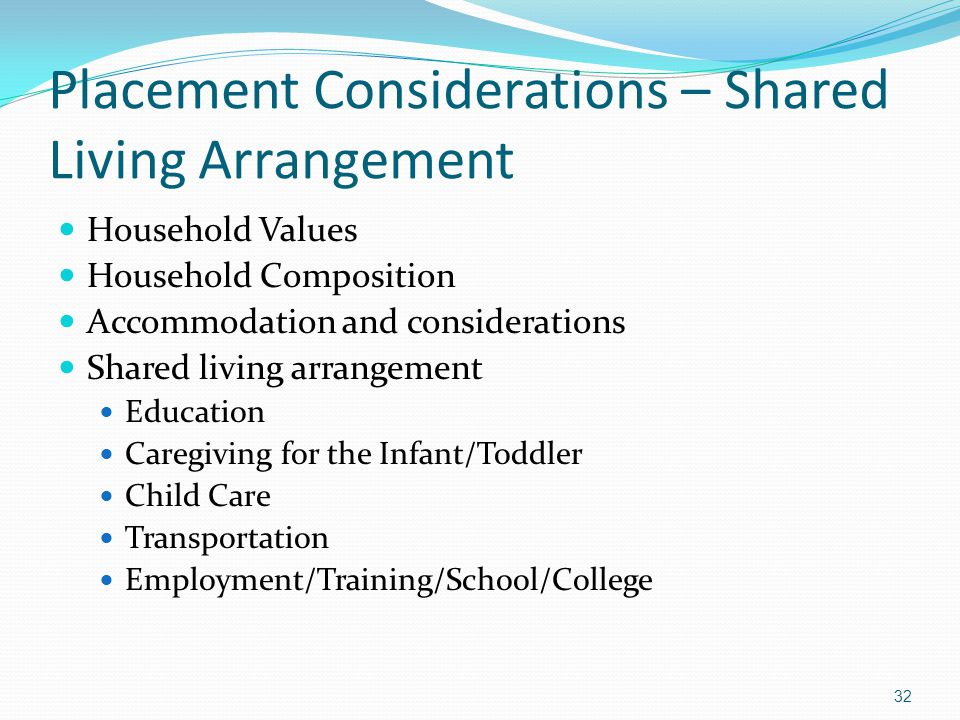 Placement Considerations – Shared Living Arrangement Household Values Household Composition Accommodation and considerations Shared living arrangement Education Caregiving for the Infant/Toddler Child Care Transportation Employment/Training/School/College 32