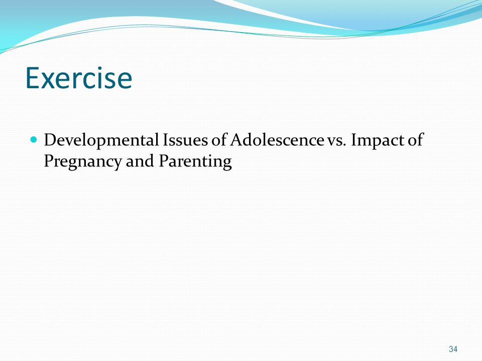 Exercise Developmental Issues of Adolescence vs. Impact of Pregnancy and Parenting 34