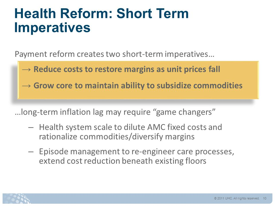 Payment reform creates two short-term imperatives… → Reduce costs to restore margins as unit prices fall → Grow core to maintain ability to subsidize commodities Health Reform: Short Term Imperatives …long-term inflation lag may require game changers – Health system scale to dilute AMC fixed costs and rationalize commodities/diversify margins – Episode management to re-engineer care processes, extend cost reduction beneath existing floors © 2011 UHC.