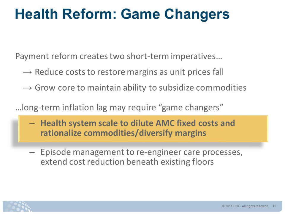 Payment reform creates two short-term imperatives… → Reduce costs to restore margins as unit prices fall → Grow core to maintain ability to subsidize commodities Health Reform: Game Changers …long-term inflation lag may require game changers – Health system scale to dilute AMC fixed costs and rationalize commodities/diversify margins – Episode management to re-engineer care processes, extend cost reduction beneath existing floors © 2011 UHC.