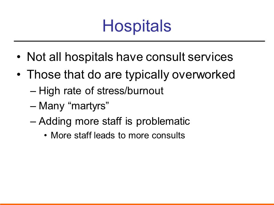 Hospitals Not all hospitals have consult services Those that do are typically overworked –High rate of stress/burnout –Many martyrs –Adding more staff is problematic More staff leads to more consults