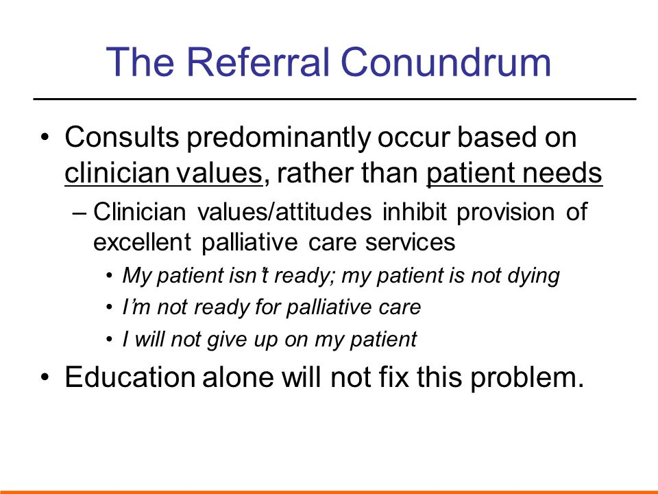 The Referral Conundrum Consults predominantly occur based on clinician values, rather than patient needs –Clinician values/attitudes inhibit provision of excellent palliative care services My patient isn't ready; my patient is not dying I'm not ready for palliative care I will not give up on my patient Education alone will not fix this problem.