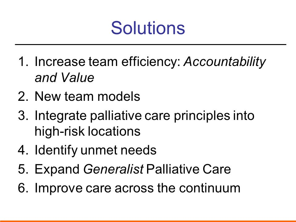 Solutions 1.Increase team efficiency: Accountability and Value 2.New team models 3.Integrate palliative care principles into high-risk locations 4.Identify unmet needs 5.Expand Generalist Palliative Care 6.Improve care across the continuum