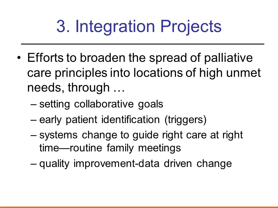 3. Integration Projects Efforts to broaden the spread of palliative care principles into locations of high unmet needs, through … –setting collaborati