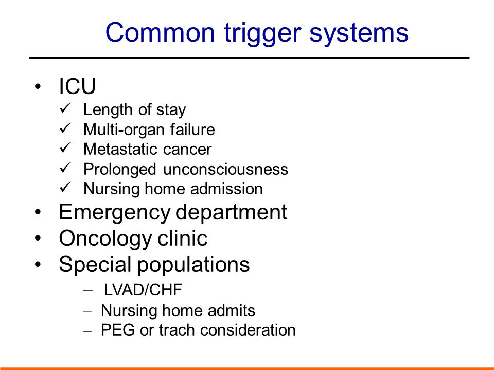 Common trigger systems ICU Length of stay Multi-organ failure Metastatic cancer Prolonged unconsciousness Nursing home admission Emergency department Oncology clinic Special populations – LVAD/CHF – Nursing home admits – PEG or trach consideration