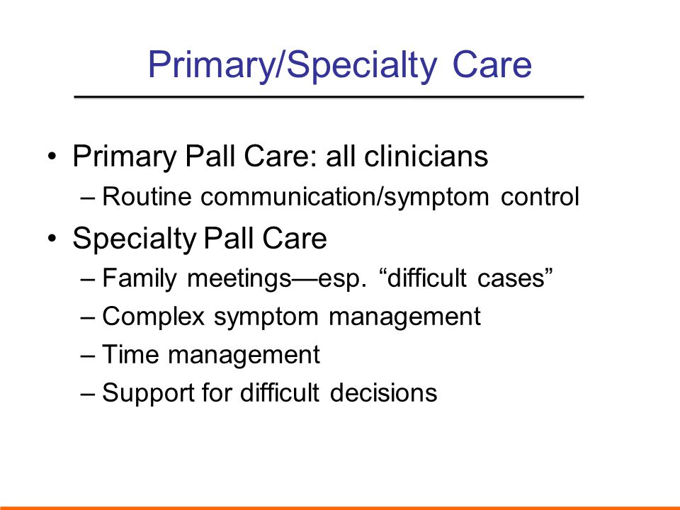 Primary/Specialty Care Primary Pall Care: all clinicians –Routine communication/symptom control Specialty Pall Care –Family meetings—esp.