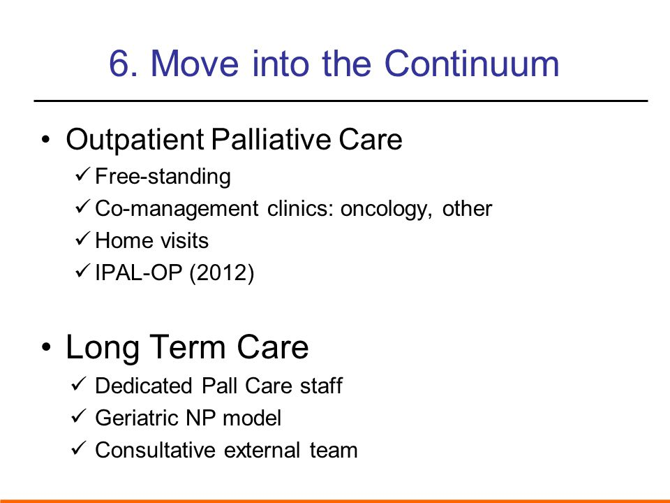 6. Move into the Continuum Outpatient Palliative Care Free-standing Co-management clinics: oncology, other Home visits IPAL-OP (2012) Long Term Care D