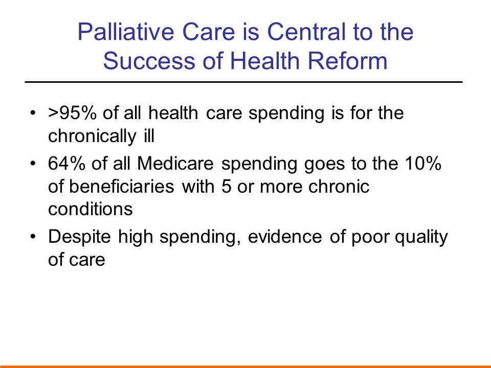 Palliative Care is Central to the Success of Health Reform >95% of all health care spending is for the chronically ill 64% of all Medicare spending goes to the 10% of beneficiaries with 5 or more chronic conditions Despite high spending, evidence of poor quality of care