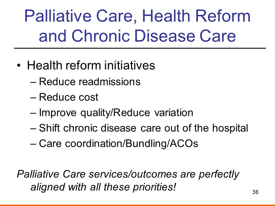 Palliative Care, Health Reform and Chronic Disease Care Health reform initiatives –Reduce readmissions –Reduce cost –Improve quality/Reduce variation –Shift chronic disease care out of the hospital –Care coordination/Bundling/ACOs Palliative Care services/outcomes are perfectly aligned with all these priorities.