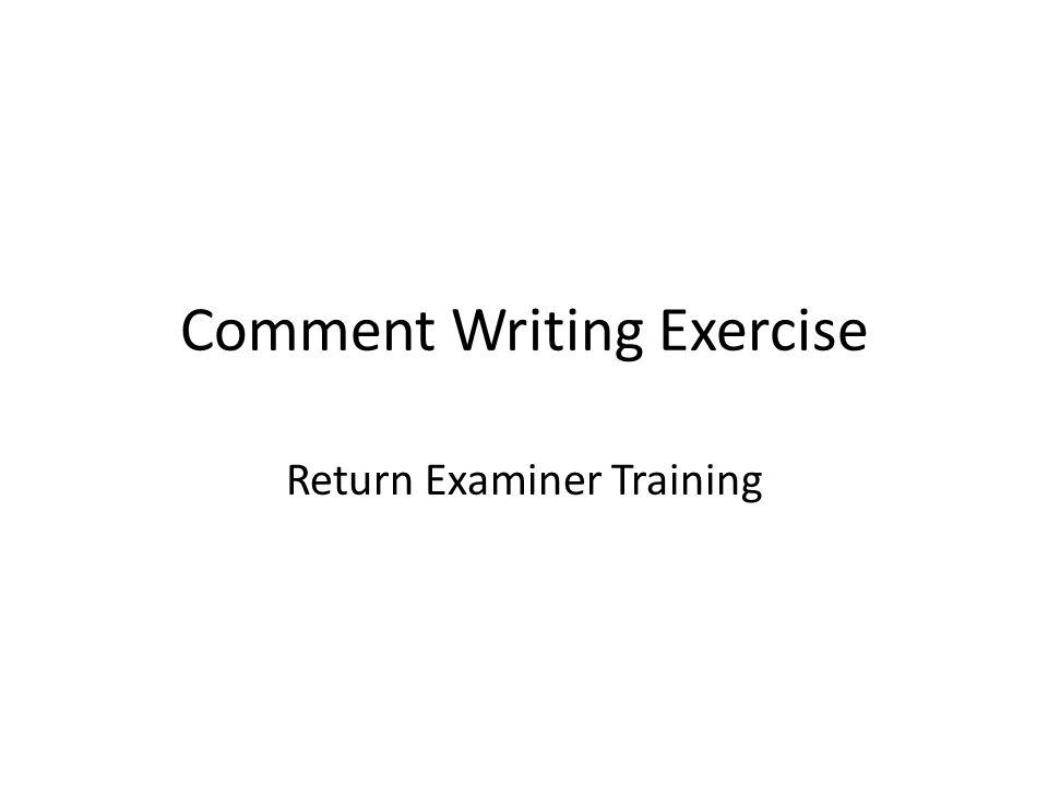 Comment Writing Exercise Return Examiner Training