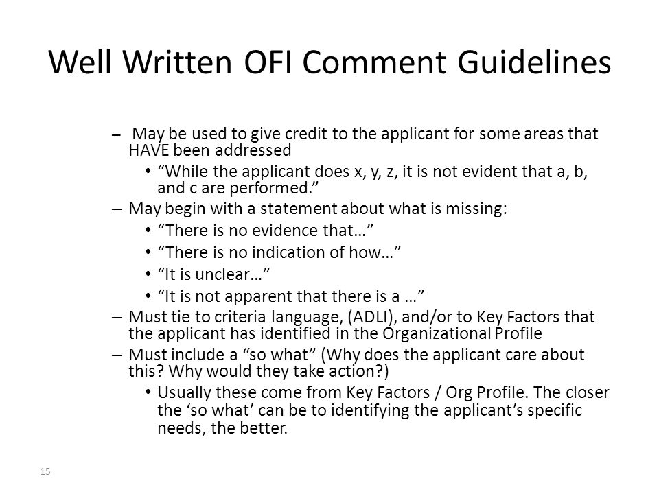 15 Well Written OFI Comment Guidelines – May be used to give credit to the applicant for some areas that HAVE been addressed While the applicant does x, y, z, it is not evident that a, b, and c are performed. – May begin with a statement about what is missing: There is no evidence that… There is no indication of how… It is unclear… It is not apparent that there is a … – Must tie to criteria language, (ADLI), and/or to Key Factors that the applicant has identified in the Organizational Profile – Must include a so what (Why does the applicant care about this.