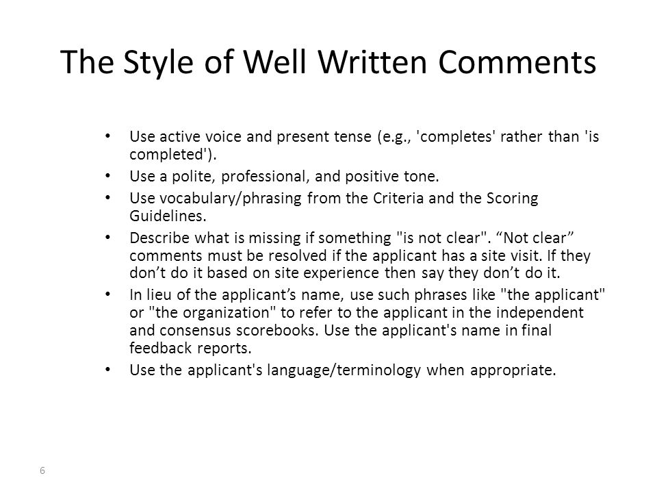 6 The Style of Well Written Comments Use active voice and present tense (e.g., completes rather than is completed ).