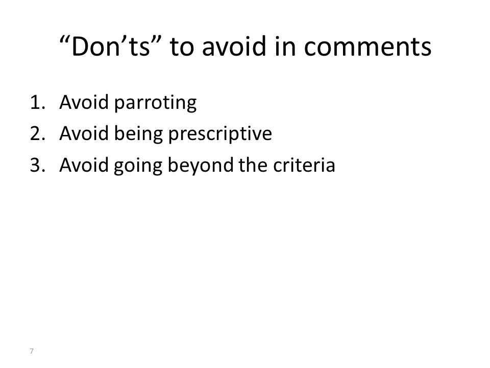7 Don'ts to avoid in comments 1.Avoid parroting 2.Avoid being prescriptive 3.Avoid going beyond the criteria