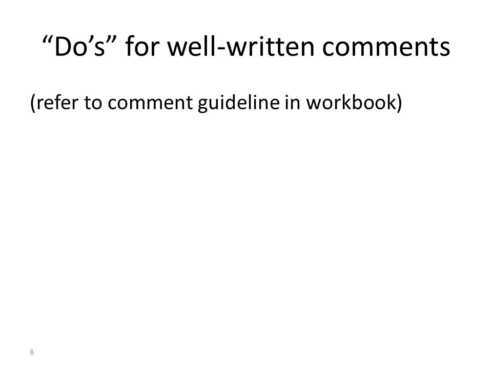 8 Do's for well-written comments (refer to comment guideline in workbook)