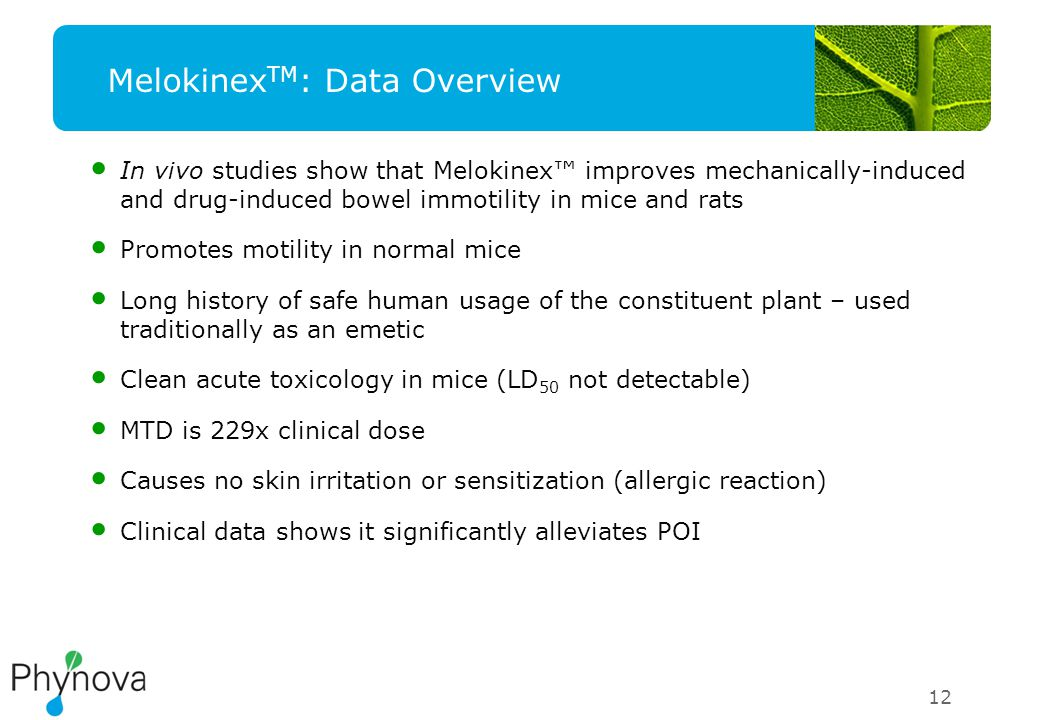 12 Melokinex TM : Data Overview In vivo studies show that Melokinex™ improves mechanically-induced and drug-induced bowel immotility in mice and rats Promotes motility in normal mice Long history of safe human usage of the constituent plant – used traditionally as an emetic Clean acute toxicology in mice (LD 50 not detectable) MTD is 229x clinical dose Causes no skin irritation or sensitization (allergic reaction) Clinical data shows it significantly alleviates POI