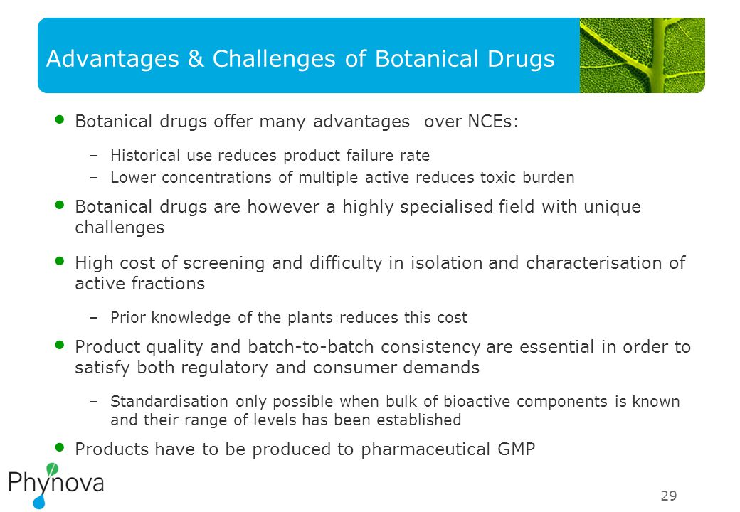 Advantages & Challenges of Botanical Drugs Botanical drugs offer many advantages over NCEs: –Historical use reduces product failure rate –Lower concentrations of multiple active reduces toxic burden Botanical drugs are however a highly specialised field with unique challenges High cost of screening and difficulty in isolation and characterisation of active fractions –Prior knowledge of the plants reduces this cost Product quality and batch-to-batch consistency are essential in order to satisfy both regulatory and consumer demands –Standardisation only possible when bulk of bioactive components is known and their range of levels has been established Products have to be produced to pharmaceutical GMP 29