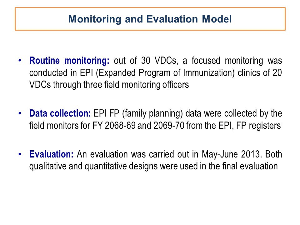 Monitoring and Evaluation Model Routine monitoring: out of 30 VDCs, a focused monitoring was conducted in EPI (Expanded Program of Immunization) clinics of 20 VDCs through three field monitoring officers Data collection: EPI FP (family planning) data were collected by the field monitors for FY 2068-69 and 2069-70 from the EPI, FP registers Evaluation: An evaluation was carried out in May-June 2013.