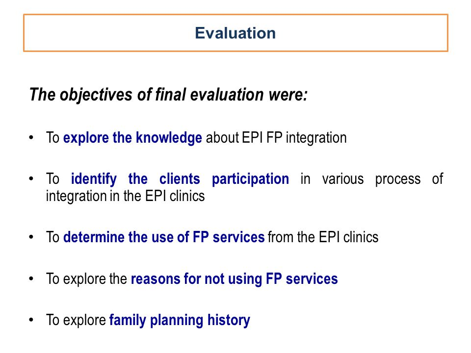 Evaluation The objectives of final evaluation were: To explore the knowledge about EPI FP integration To identify the clients participation in various process of integration in the EPI clinics To determine the use of FP services from the EPI clinics To explore the reasons for not using FP services To explore family planning history