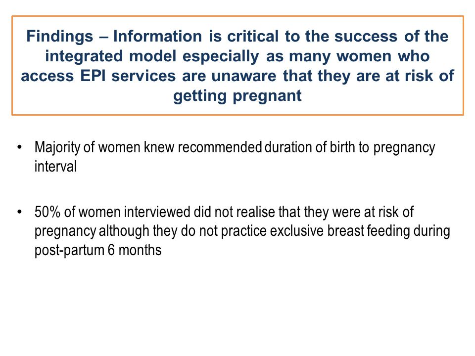 Findings – Information is critical to the success of the integrated model especially as many women who access EPI services are unaware that they are at risk of getting pregnant Majority of women knew recommended duration of birth to pregnancy interval 50% of women interviewed did not realise that they were at risk of pregnancy although they do not practice exclusive breast feeding during post-partum 6 months